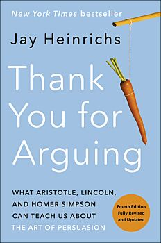 Thank You for Arguing, Fourth Edition: What Aristotle, Lincoln, and Homer Simpson Can Teach Us About- the Art of Persuasion