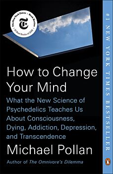 How to Change Your Mind: What the New Science of Psychedelics Teaches Us About Consciousness, Dying,- Addiction, Depression, and Transcendence